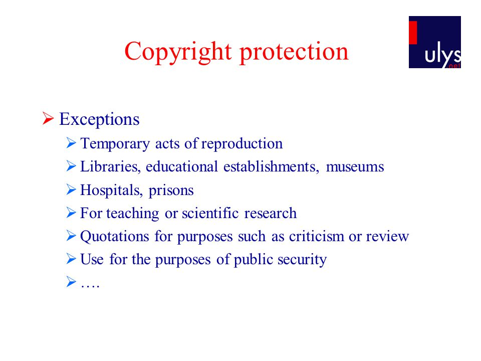 Copyright protection  Exceptions  Temporary acts of reproduction  Libraries, educational establishments, museums  Hospitals, prisons  For teaching or scientific research  Quotations for purposes such as criticism or review  Use for the purposes of public security  ….
