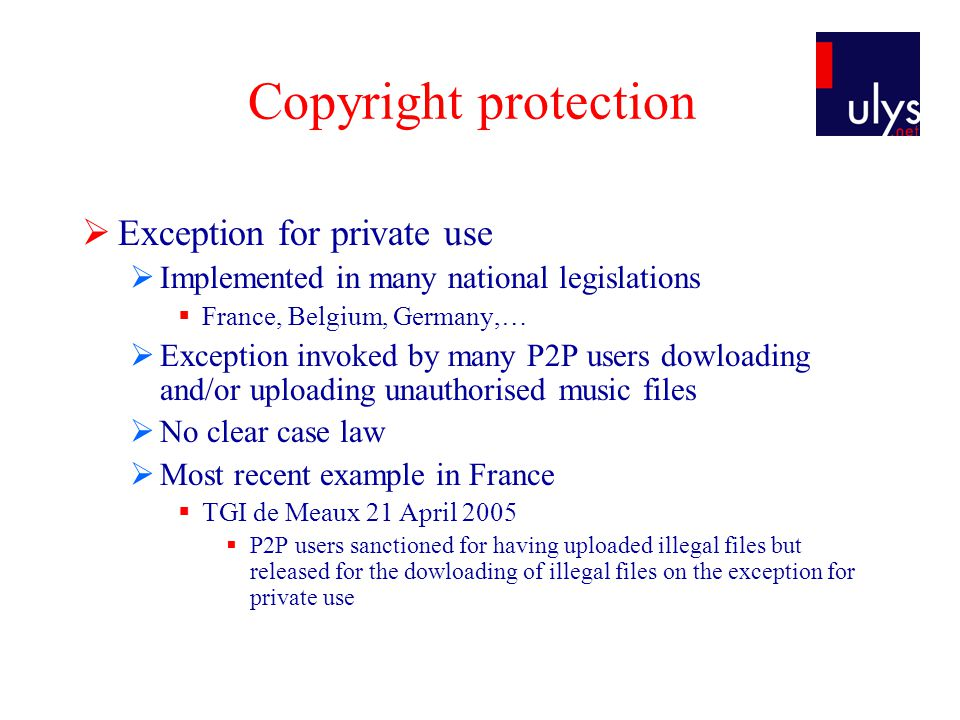 Copyright protection  Exception for private use  Implemented in many national legislations  France, Belgium, Germany,…  Exception invoked by many P2P users dowloading and/or uploading unauthorised music files  No clear case law  Most recent example in France  TGI de Meaux 21 April 2005  P2P users sanctioned for having uploaded illegal files but released for the dowloading of illegal files on the exception for private use