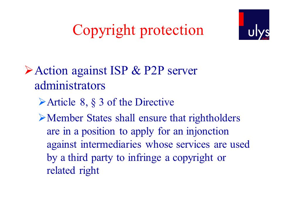 Copyright protection  Action against ISP & P2P server administrators  Article 8, § 3 of the Directive  Member States shall ensure that rightholders are in a position to apply for an injonction against intermediaries whose services are used by a third party to infringe a copyright or related right
