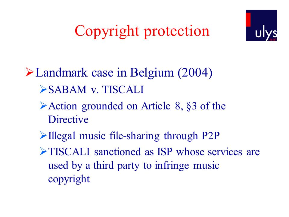 Copyright protection  Landmark case in Belgium (2004)  SABAM v. TISCALI  Action grounded on Article 8, §3 of the Directive  Illegal music file-sha