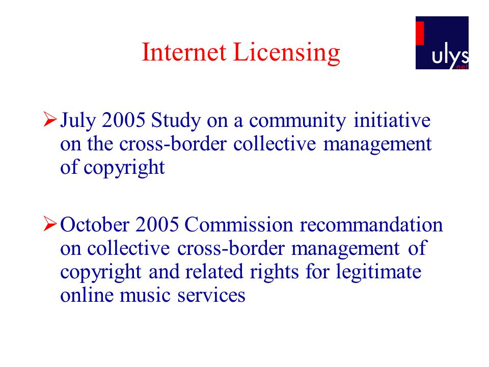 Internet Licensing  July 2005 Study on a community initiative on the cross-border collective management of copyright  October 2005 Commission recommandation on collective cross-border management of copyright and related rights for legitimate online music services