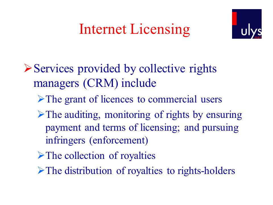 Internet Licensing  Services provided by collective rights managers (CRM) include  The grant of licences to commercial users  The auditing, monitoring of rights by ensuring payment and terms of licensing; and pursuing infringers (enforcement)  The collection of royalties  The distribution of royalties to rights-holders
