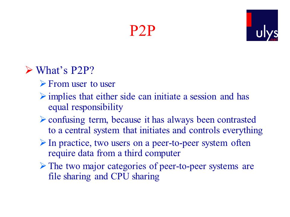 P2P  What's P2P?  From user to user  implies that either side can initiate a session and has equal responsibility  confusing term, because it has