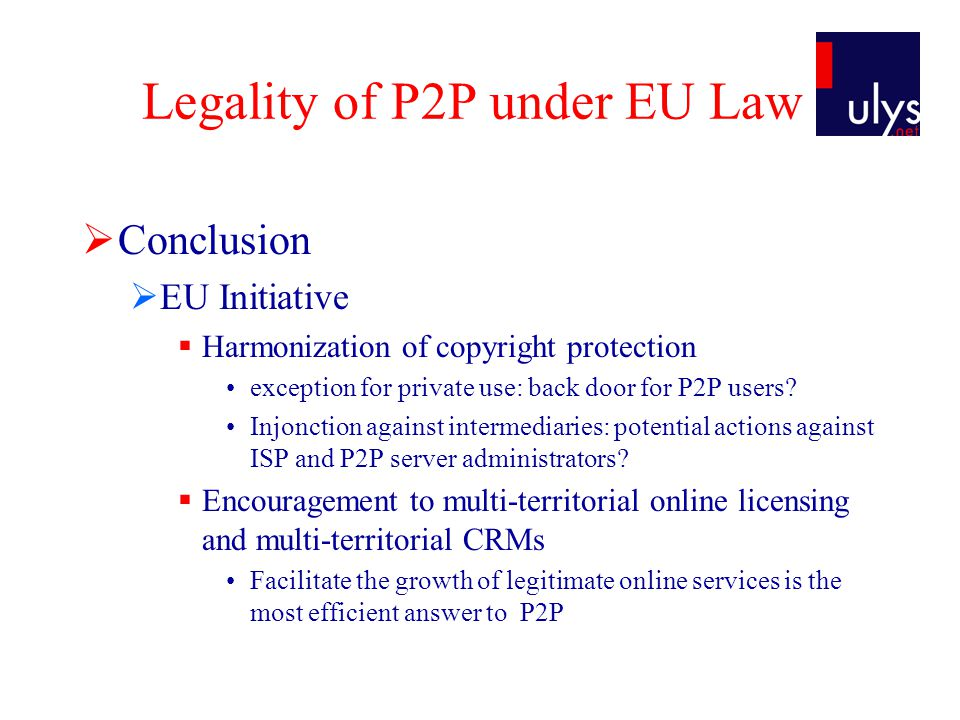 Legality of P2P under EU Law  Conclusion  EU Initiative  Harmonization of copyright protection exception for private use: back door for P2P users.