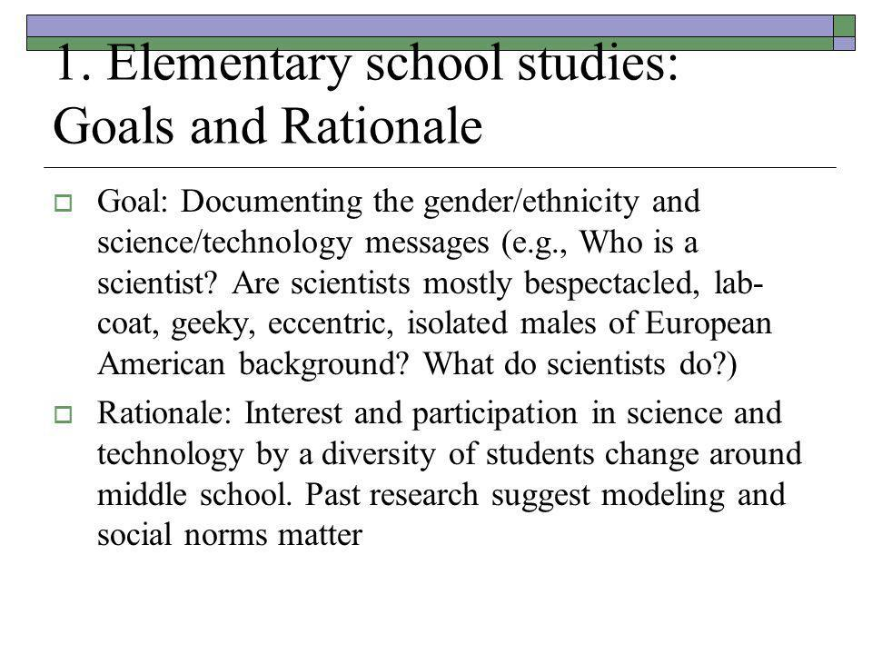1. Elementary school studies: Goals and Rationale  Goal: Documenting the gender/ethnicity and science/technology messages (e.g., Who is a scientist?