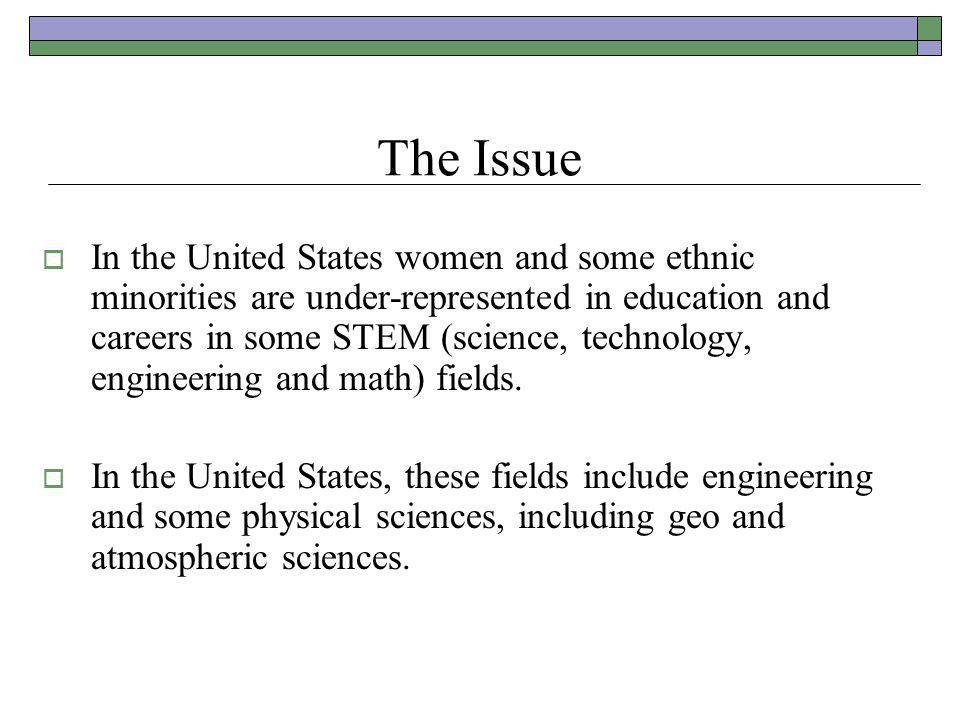 The Issue  In the United States women and some ethnic minorities are under-represented in education and careers in some STEM (science, technology, engineering and math) fields.