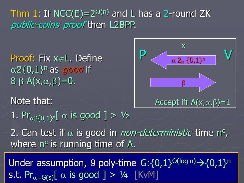 PV*  G(s)  Accept iff A(x, ,  )=1 x Define verifier V* that sends  =G(s) for s 2 R {0,1} O(log n) Let S be a simulator for V*.