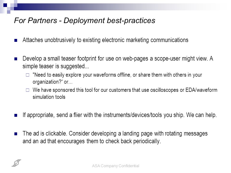 ASA Company Confidential For Partners - Deployment best-practices Attaches unobtrusively to existing electronic marketing communications Develop a sma