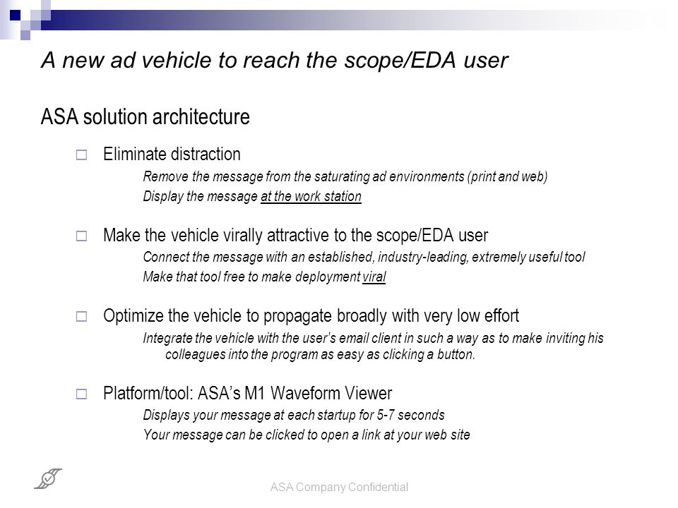 ASA Company Confidential A new ad vehicle to reach the scope/EDA user ASA solution architecture  Eliminate distraction Remove the message from the sa