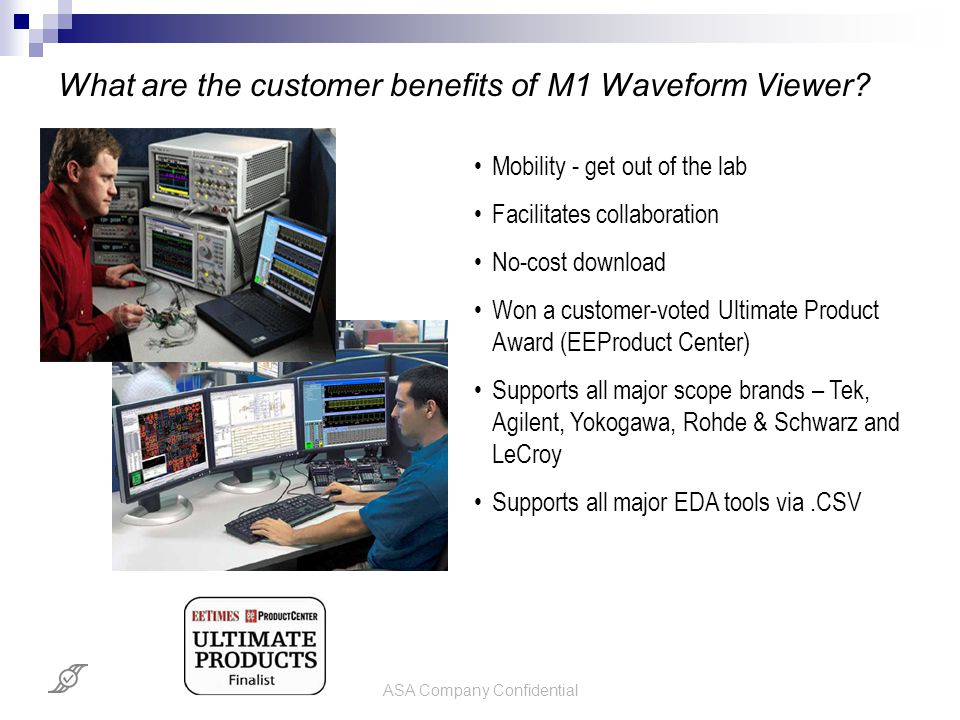 ASA Company Confidential What are the customer benefits of M1 Waveform Viewer? Mobility - get out of the lab Facilitates collaboration No-cost downloa