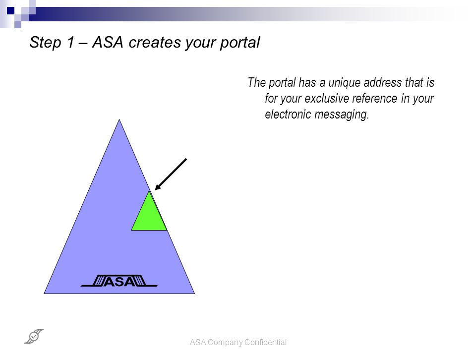 ASA Company Confidential Step 1 – ASA creates your portal The portal has a unique address that is for your exclusive reference in your electronic mess