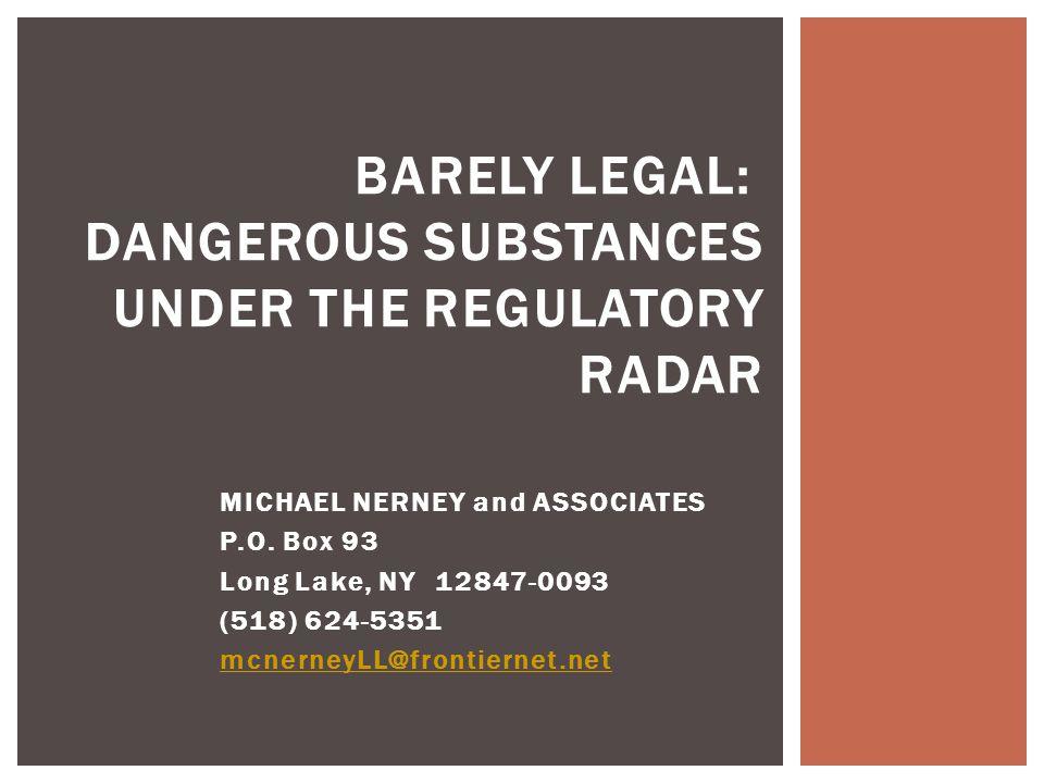 BARELY LEGAL: DANGEROUS SUBSTANCES UNDER THE REGULATORY RADAR MICHAEL NERNEY and ASSOCIATES P.O. Box 93 Long Lake, NY 12847-0093 (518) 624-5351 mcnern