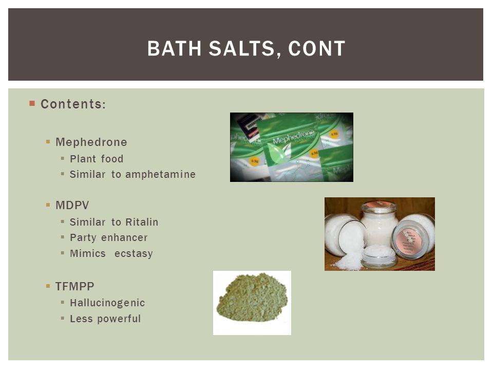  Contents:  Mephedrone  Plant food  Similar to amphetamine  MDPV  Similar to Ritalin  Party enhancer  Mimics ecstasy  TFMPP  Hallucinogenic