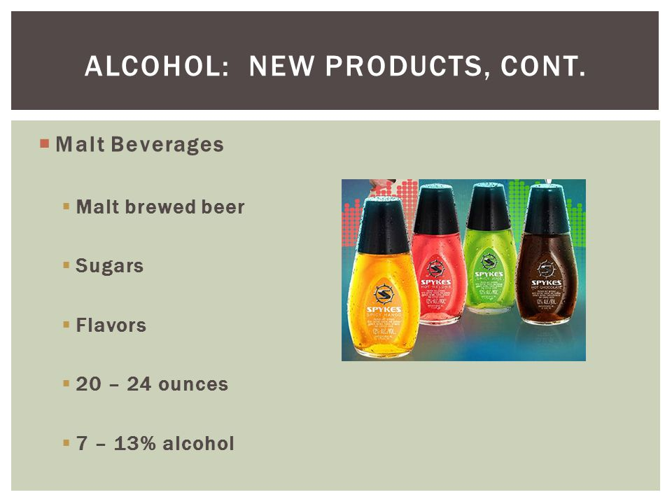  Malt Beverages  Malt brewed beer  Sugars  Flavors  20 – 24 ounces  7 – 13% alcohol ALCOHOL: NEW PRODUCTS, CONT.