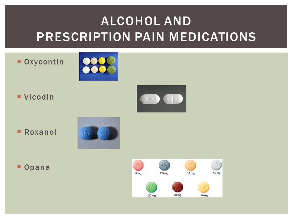  Oxycontin  Vicodin  Roxanol  Opana ALCOHOL AND PRESCRIPTION PAIN MEDICATIONS