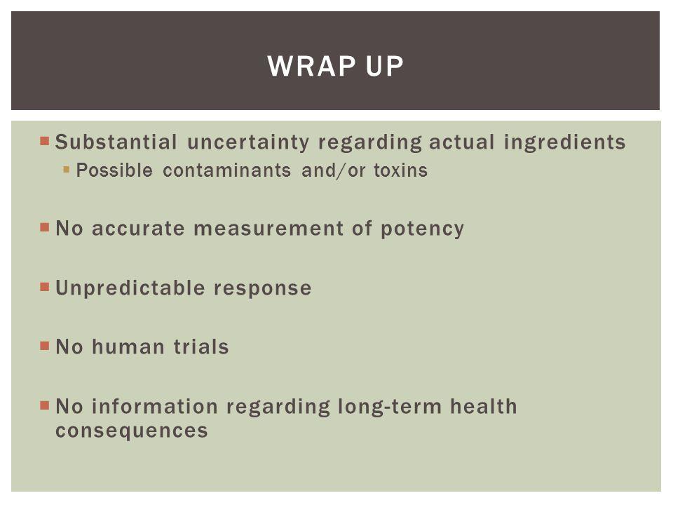  Substantial uncertainty regarding actual ingredients  Possible contaminants and/or toxins  No accurate measurement of potency  Unpredictable resp