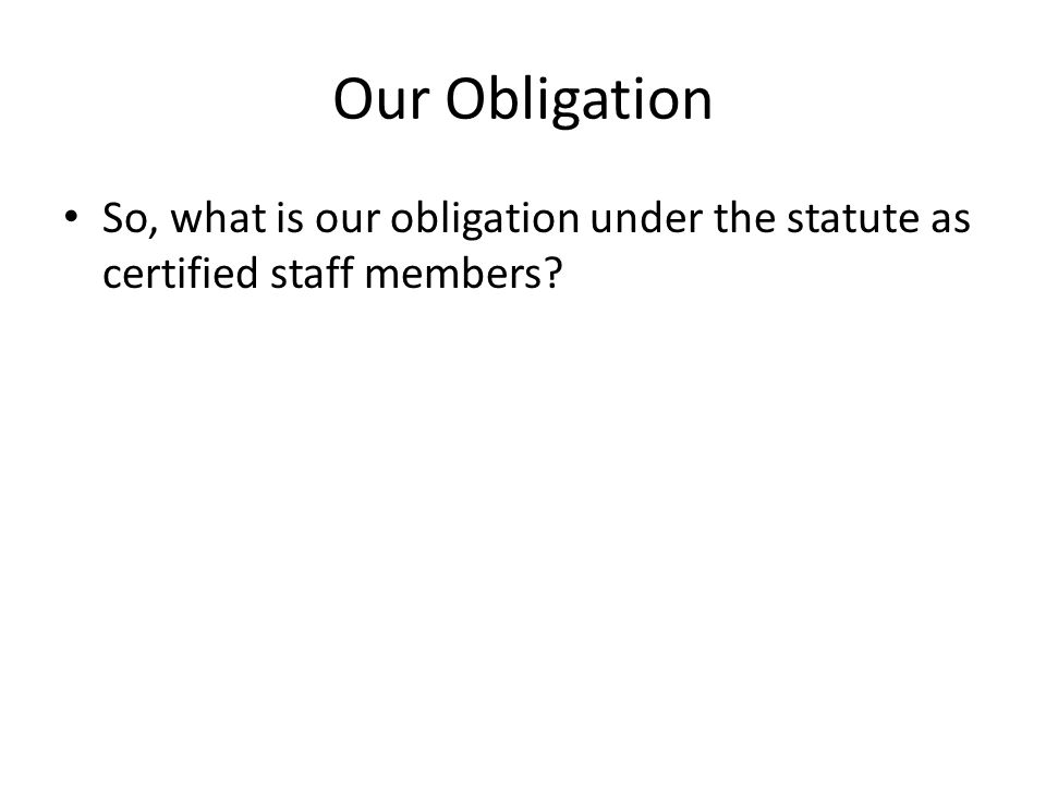 Our Obligation So, what is our obligation under the statute as certified staff members?