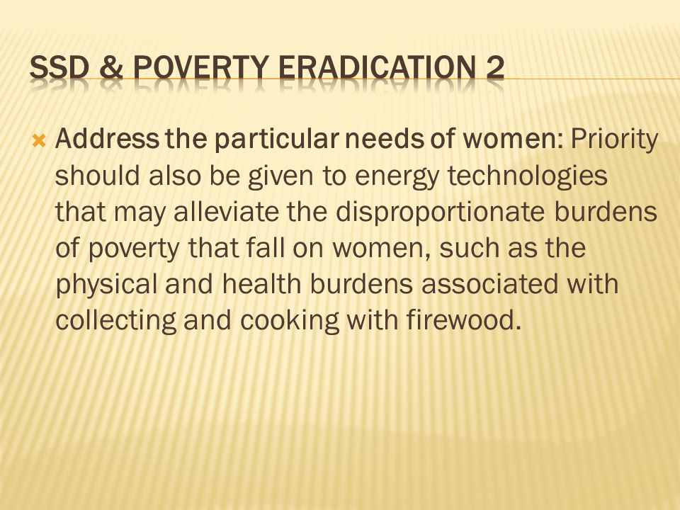  Address the particular needs of women: Priority should also be given to energy technologies that may alleviate the disproportionate burdens of poverty that fall on women, such as the physical and health burdens associated with collecting and cooking with firewood.