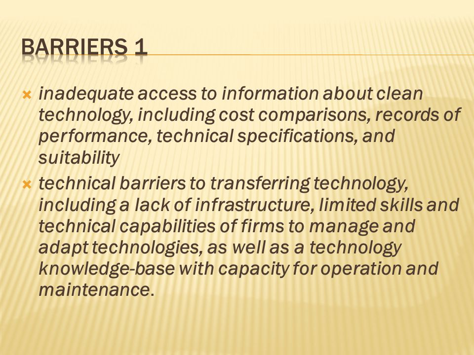  inadequate access to information about clean technology, including cost comparisons, records of performance, technical specifications, and suitability  technical barriers to transferring technology, including a lack of infrastructure, limited skills and technical capabilities of firms to manage and adapt technologies, as well as a technology knowledge-base with capacity for operation and maintenance.