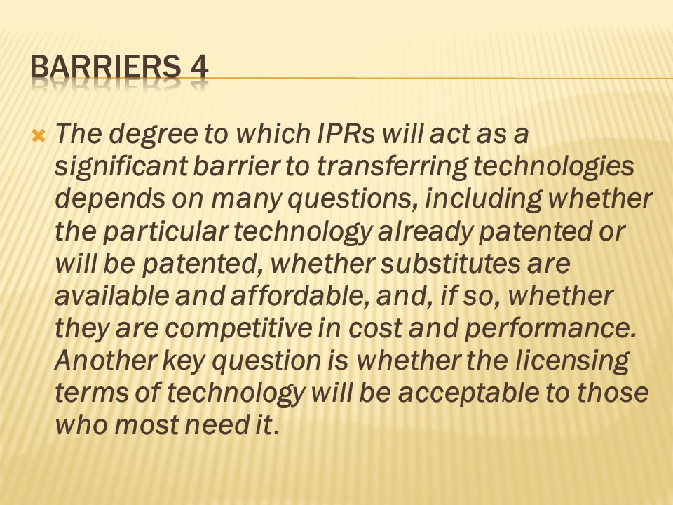  The degree to which IPRs will act as a significant barrier to transferring technologies depends on many questions, including whether the particular technology already patented or will be patented, whether substitutes are available and affordable, and, if so, whether they are competitive in cost and performance.
