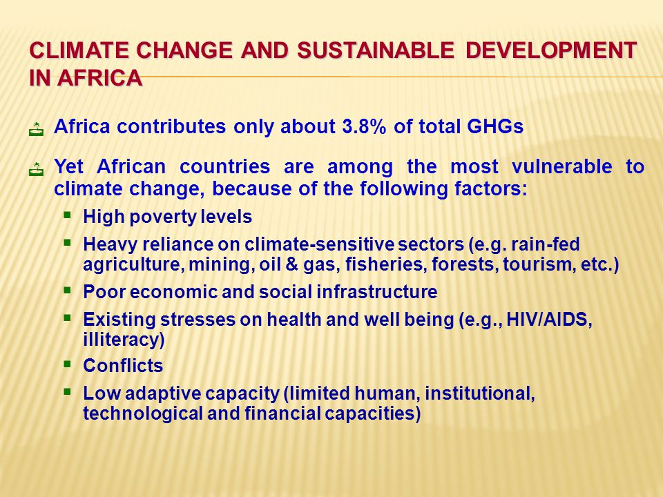CLIMATE CHANGE AND SUSTAINABLE DEVELOPMENT IN AFRICA Africa contributes only about 3.8% of total GHGs Yet African countries are among the most vulnerable to climate change, because of the following factors:  High poverty levels  Heavy reliance on climate-sensitive sectors (e.g.