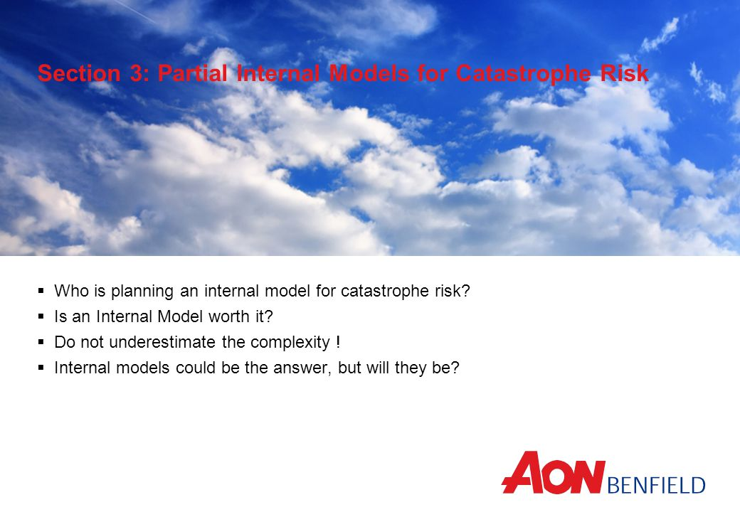 Section 3: Partial Internal Models for Catastrophe Risk  Who is planning an internal model for catastrophe risk?  Is an Internal Model worth it?  D