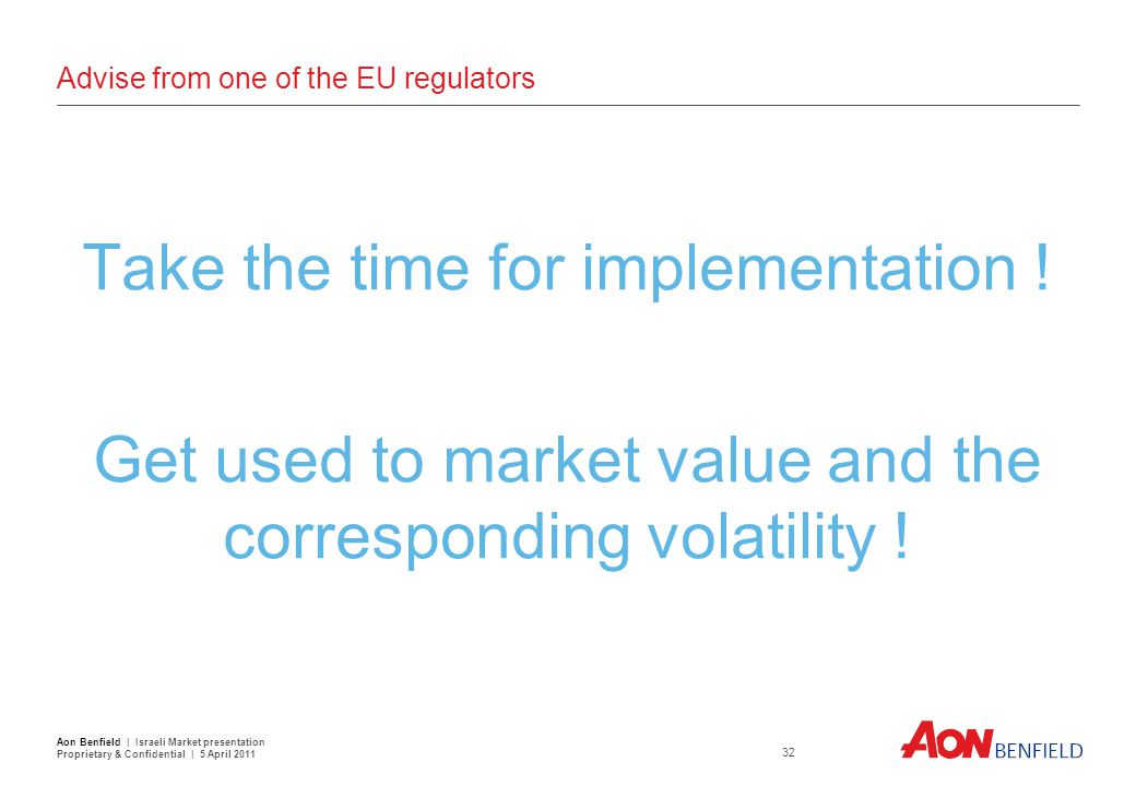 Advise from one of the EU regulators Take the time for implementation ! Get used to market value and the corresponding volatility ! 32 Aon Benfield |
