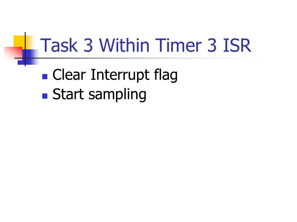 Task 3 Within Timer 3 ISR Clear Interrupt flag Start sampling