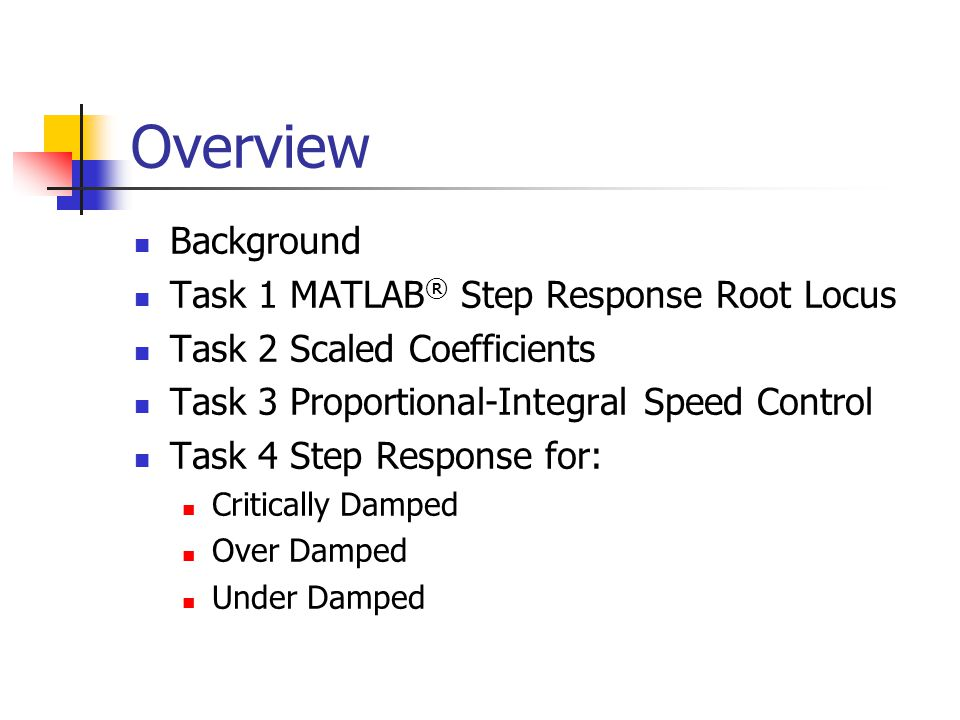 Overview Background Task 1 MATLAB ® Step Response Root Locus Task 2 Scaled Coefficients Task 3 Proportional-Integral Speed Control Task 4 Step Response for: Critically Damped Over Damped Under Damped