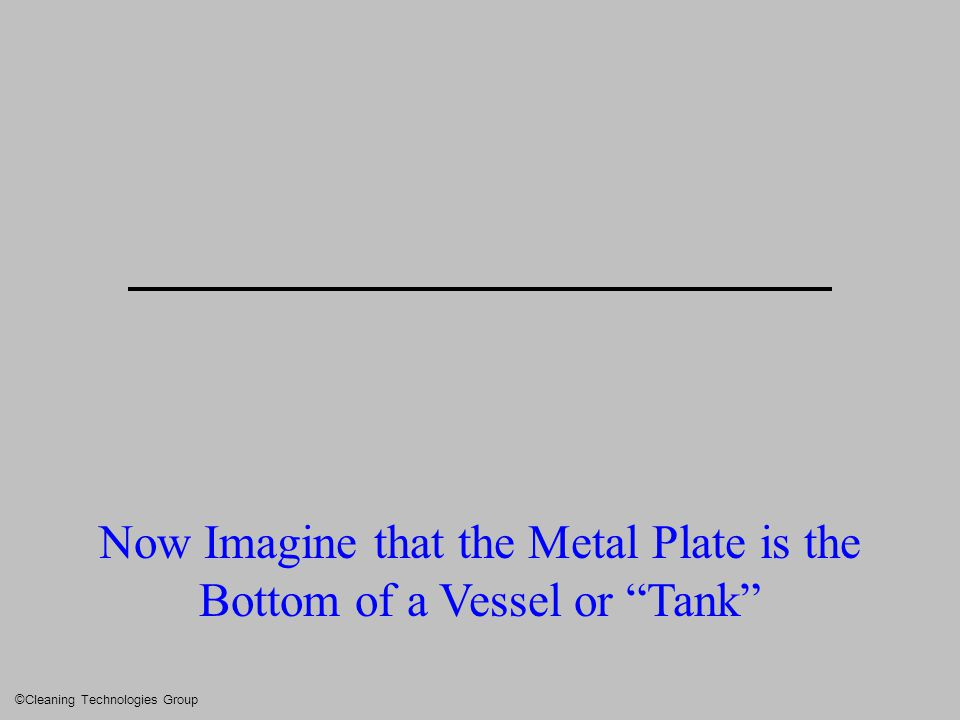"Now Imagine that the Metal Plate is the Bottom of a Vessel or ""Tank"" ©Cleaning Technologies Group"