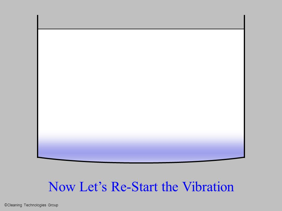 Now Let's Re-Start the Vibration ©Cleaning Technologies Group