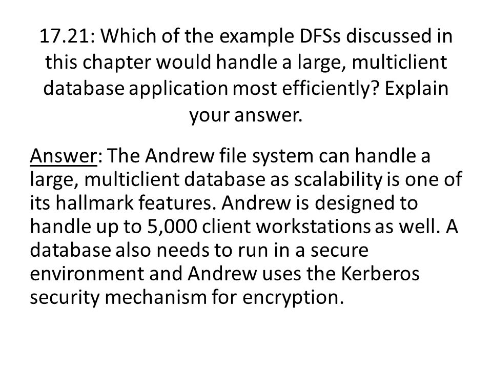 Answer: The Andrew file system can handle a large, multiclient database as scalability is one of its hallmark features. Andrew is designed to handle u