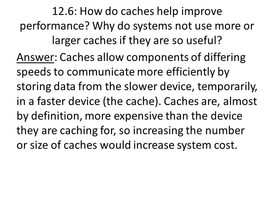 Answer: Caches allow components of differing speeds to communicate more efficiently by storing data from the slower device, temporarily, in a faster d