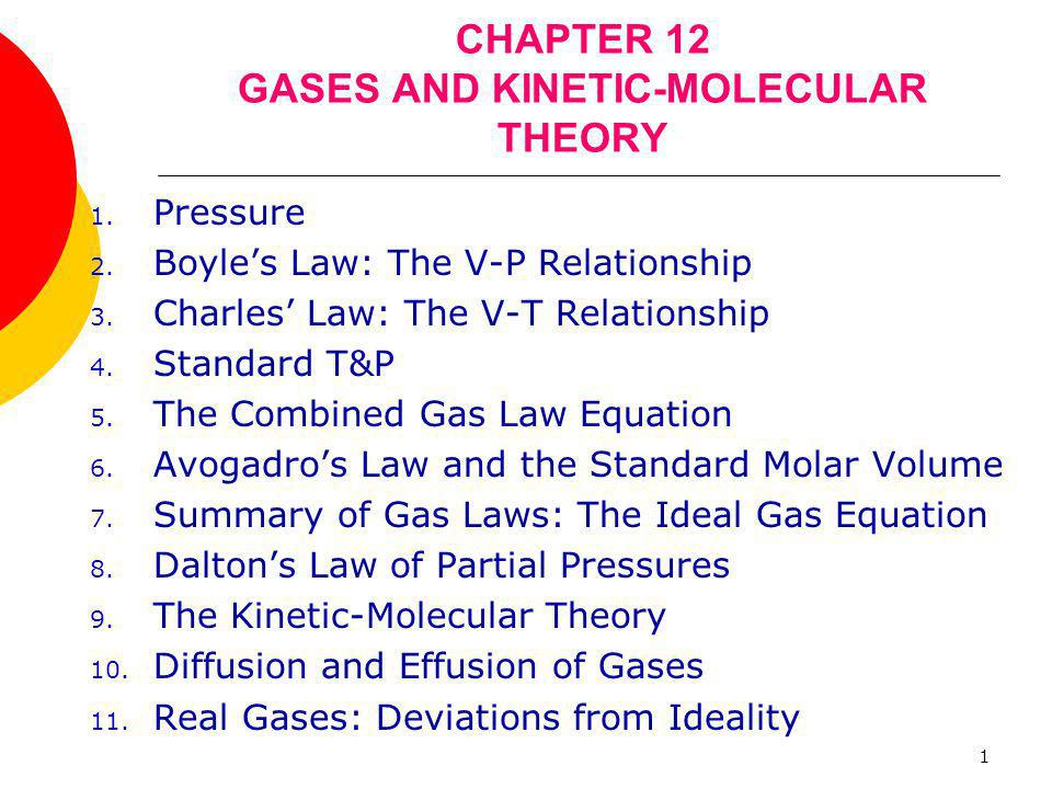 1 CHAPTER 12 GASES AND KINETIC-MOLECULAR THEORY 1. Pressure 2. Boyle's Law: The V-P Relationship 3. Charles' Law: The V-T Relationship 4. Standard T&P