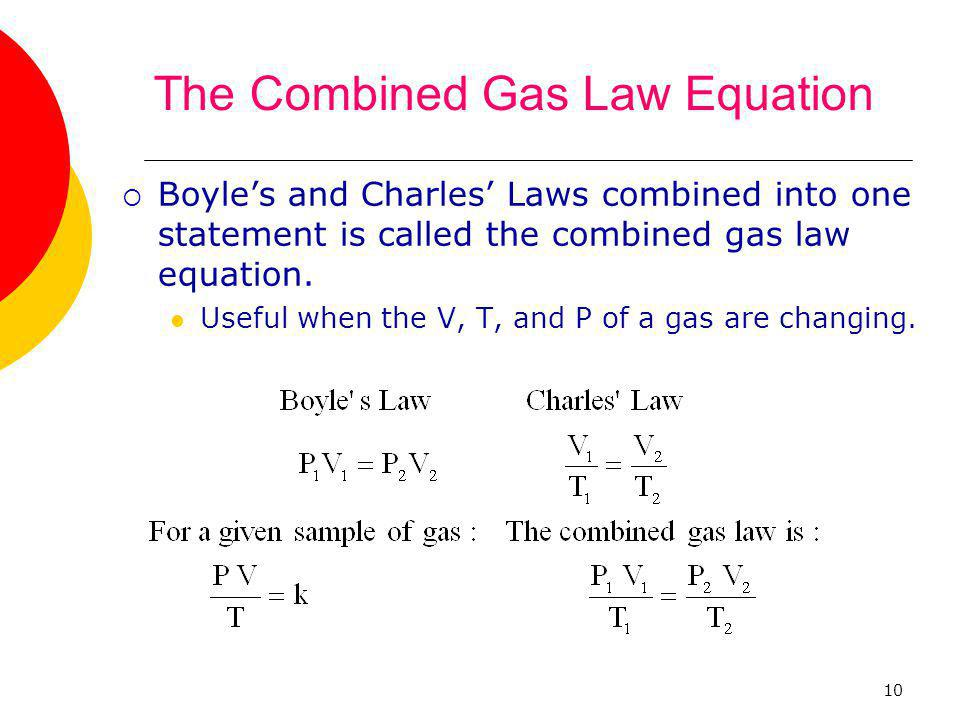 10 The Combined Gas Law Equation  Boyle's and Charles' Laws combined into one statement is called the combined gas law equation. Useful when the V, T