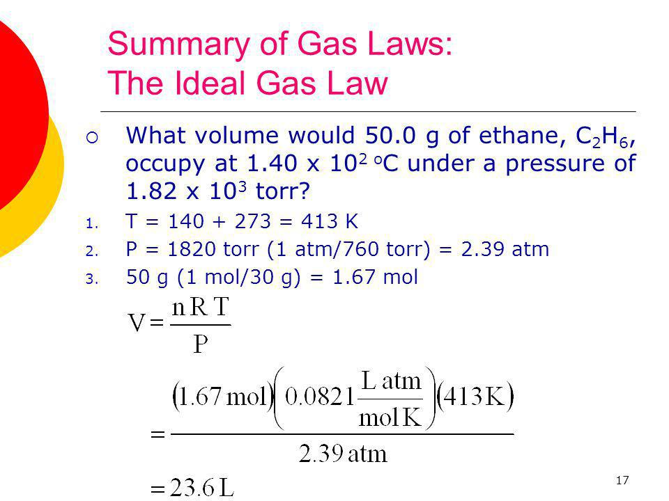 17 Summary of Gas Laws: The Ideal Gas Law  What volume would 50.0 g of ethane, C 2 H 6, occupy at 1.40 x 10 2 o C under a pressure of 1.82 x 10 3 tor