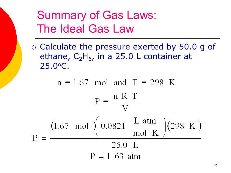 19 Summary of Gas Laws: The Ideal Gas Law  Calculate the pressure exerted by 50.0 g of ethane, C 2 H 6, in a 25.0 L container at 25.0 o C.