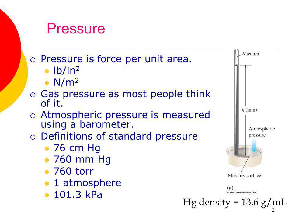 2 Pressure  Pressure is force per unit area. lb/in 2 N/m 2  Gas pressure as most people think of it.  Atmospheric pressure is measured using a baro