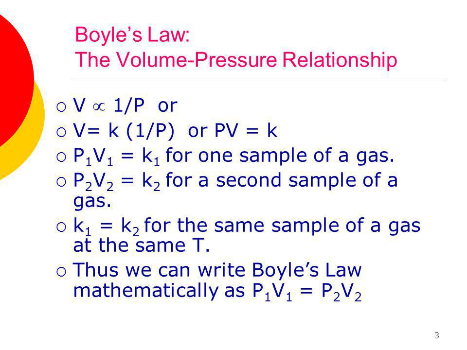 3 Boyle's Law: The Volume-Pressure Relationship  V  1/P or  V= k (1/P) or PV = k  P 1 V 1 = k 1 for one sample of a gas.  P 2 V 2 = k 2 for a sec