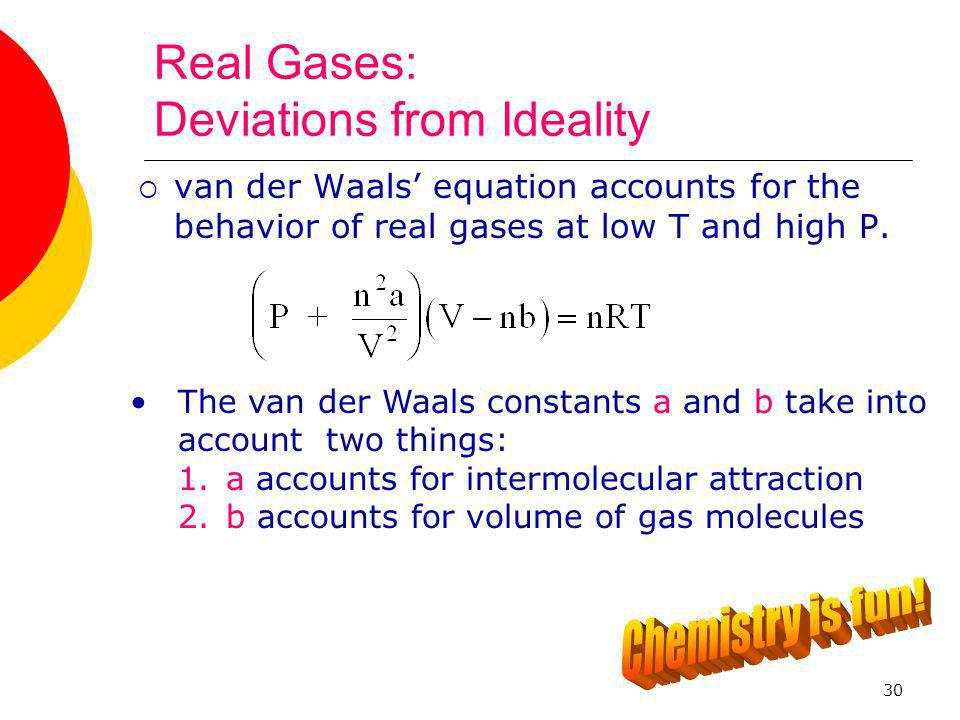 30 Real Gases: Deviations from Ideality  van der Waals' equation accounts for the behavior of real gases at low T and high P. The van der Waals const