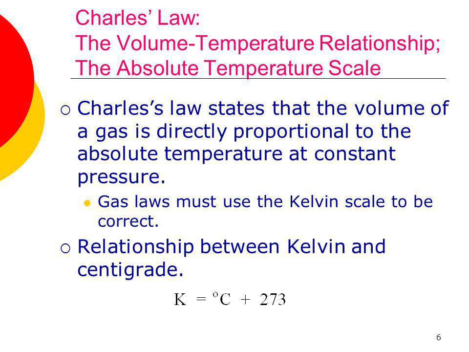 6 Charles' Law: The Volume-Temperature Relationship; The Absolute Temperature Scale  Charles's law states that the volume of a gas is directly propor