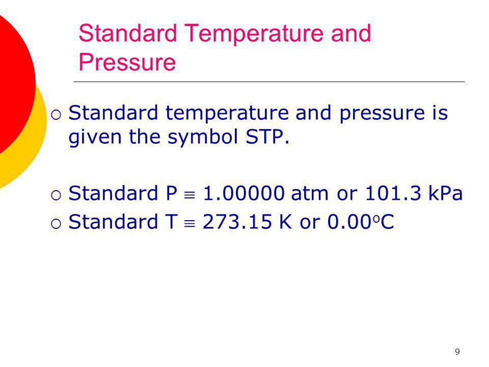9 Standard Temperature and Pressure  Standard temperature and pressure is given the symbol STP.  Standard P  1.00000 atm or 101.3 kPa  Standard T