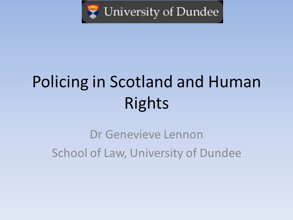 Policing in Scotland and Human Rights Dr Genevieve Lennon School of Law, University of Dundee