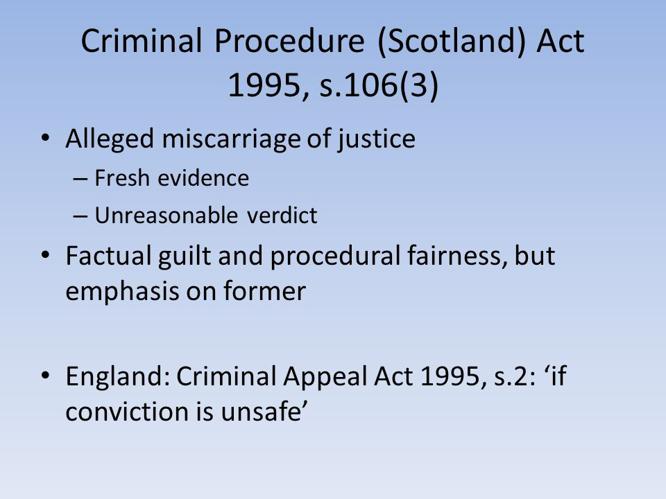 Criminal Procedure (Scotland) Act 1995, s.106(3) Alleged miscarriage of justice – Fresh evidence – Unreasonable verdict Factual guilt and procedural fairness, but emphasis on former England: Criminal Appeal Act 1995, s.2: 'if conviction is unsafe'