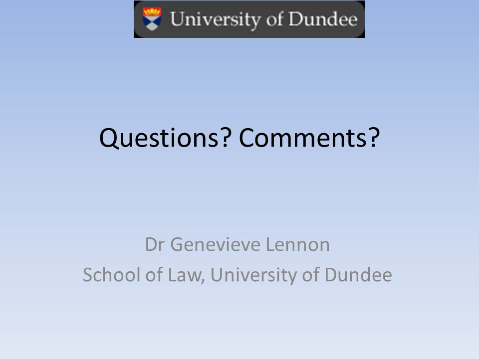 Questions Comments Dr Genevieve Lennon School of Law, University of Dundee