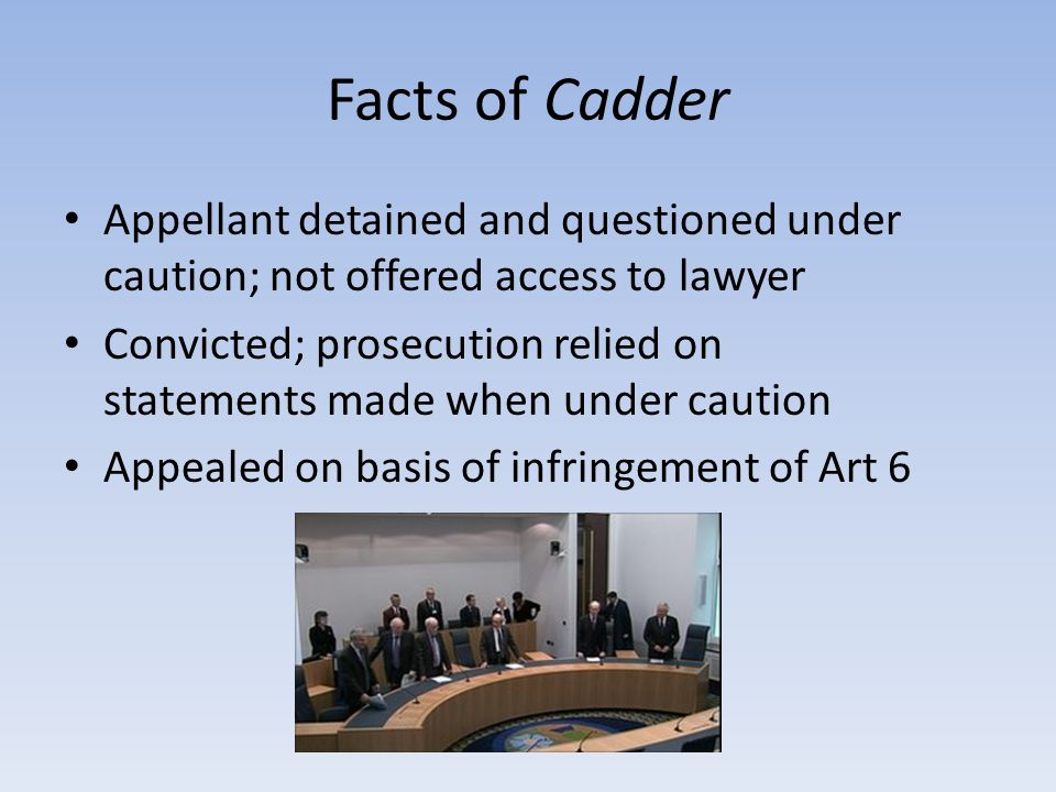 Facts of Cadder Appellant detained and questioned under caution; not offered access to lawyer Convicted; prosecution relied on statements made when under caution Appealed on basis of infringement of Art 6