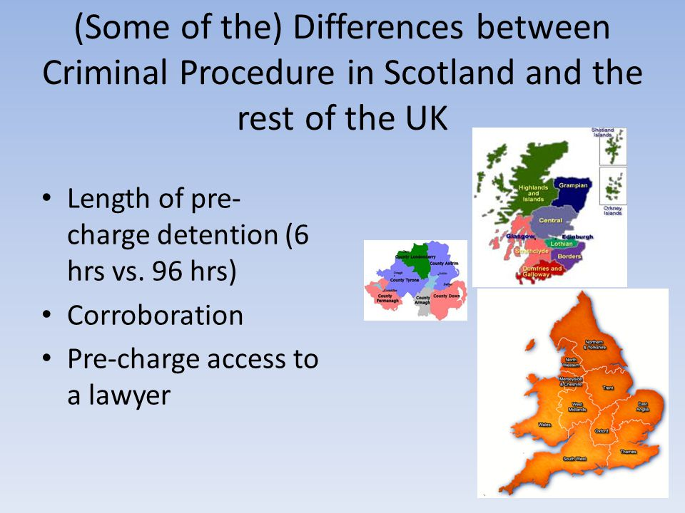 (Some of the) Differences between Criminal Procedure in Scotland and the rest of the UK Length of pre- charge detention (6 hrs vs.