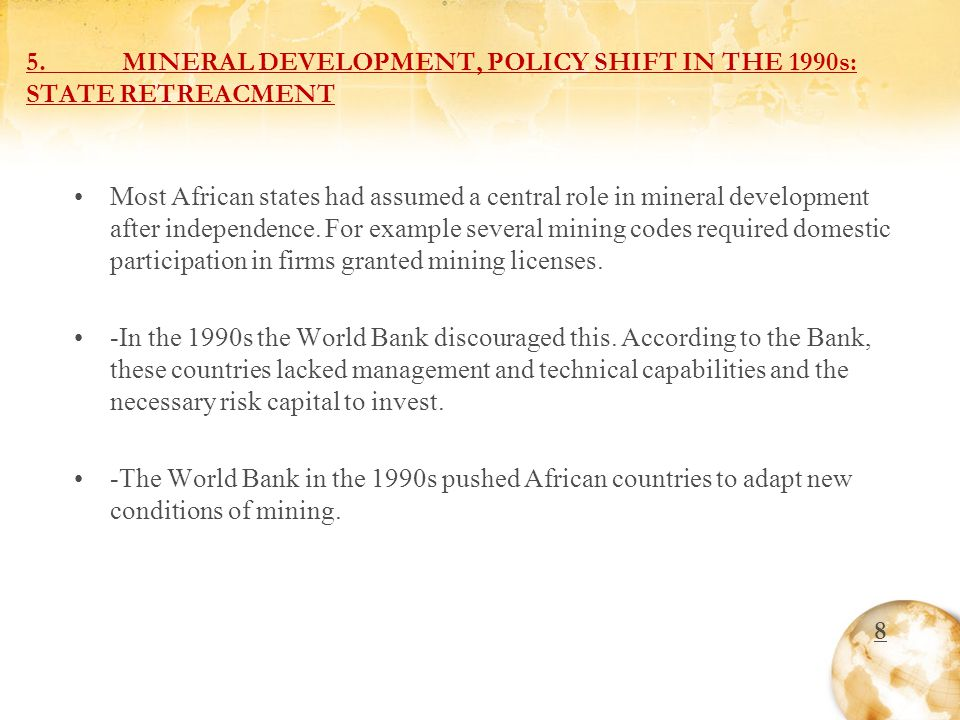 5.MINERAL DEVELOPMENT, POLICY SHIFT IN THE 1990s: STATE RETREACMENT Most African states had assumed a central role in mineral development after independence.
