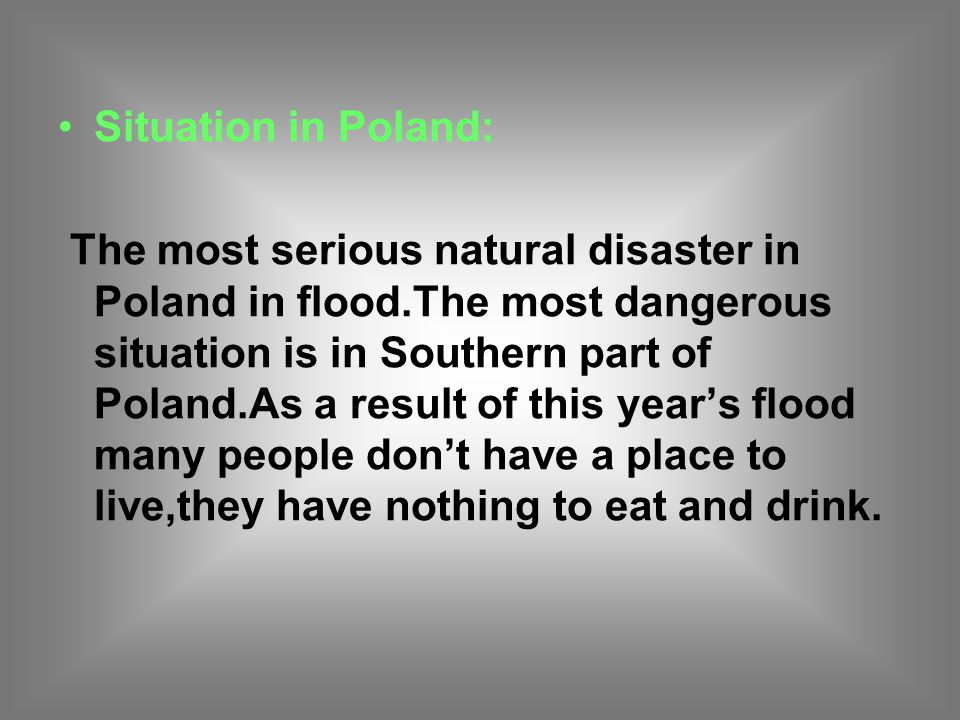 Situation in Poland: The most serious natural disaster in Poland in flood.The most dangerous situation is in Southern part of Poland.As a result of this year's flood many people don't have a place to live,they have nothing to eat and drink.