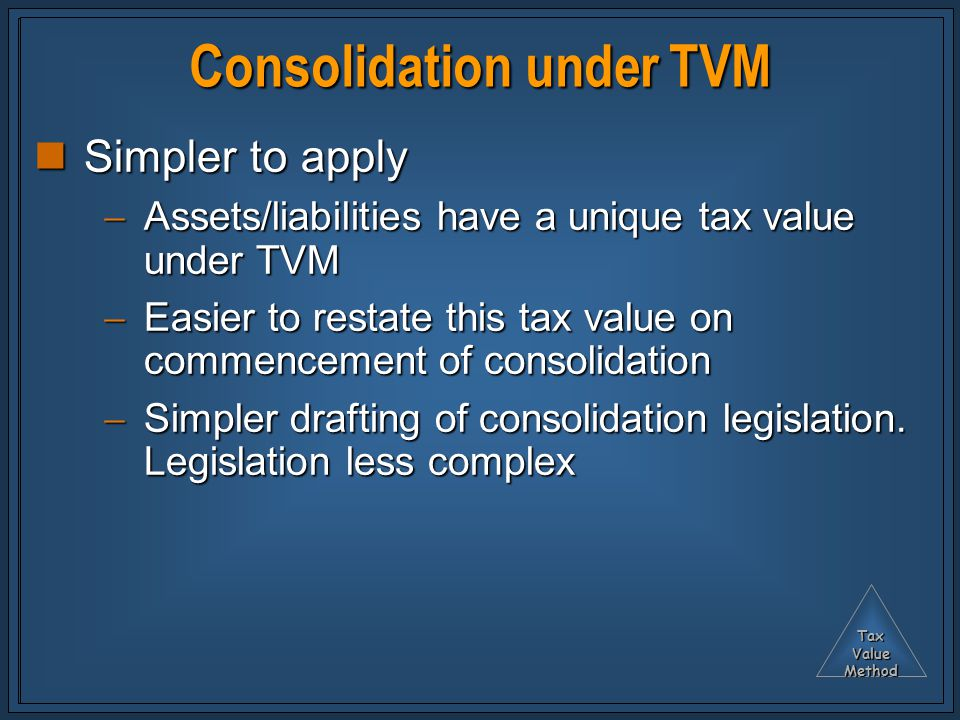 TaxValueMethod Consolidation under TVM Simpler to apply Simpler to apply  Assets/liabilities have a unique tax value under TVM  Easier to restate this tax value on commencement of consolidation  Simpler drafting of consolidation legislation.